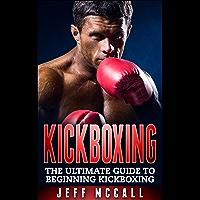 Kickboxing: The Ultimate Beginners Guide To Kickboxing (Martial Arts - MMA, Mixed Martial Arts, Grappling, Brazilian Jiu…
