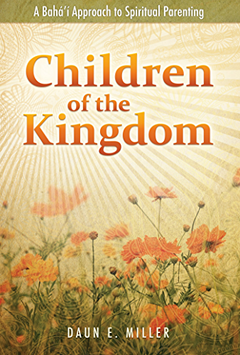 Children of the Kingdom: A Bahai Approach to Spiritual Parenting