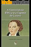 A feminilidade bíblica e a esposa de Lutero (Portuguese Edition)