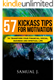 57 KICKASS TIPS TO MOTIVATE YOURSELF: TO TRANSFORM YOUR FINANCIAL, SOCIAL, BUSINESS AND SPIRITUAL LIFE