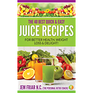 The 40 Best Quick and Easy Juice Recipes: - for Better Health, Weight Loss and Delight (The Personal Detox Coach's…