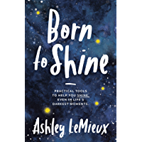 Born to Shine: Practical Tools to Help You SHINE, Even in Life's Darkest Moments (English Edition)