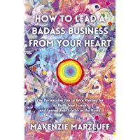 How to Lead a Badass Business From Your Heart: The Permission You've Been Waiting For To Birth Your Vision And Spread…