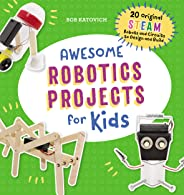 Awesome Robotics Projects for Kids: 20 Original STEAM Robots and Circuits to Design and Build (Awesome STEAM Activities for