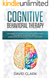 Cognitive Behavioral Therapy: The Essential Step by Step Guide to Retraining Your Brain - Overcome Anxiety, Depression and Negative Thought Patterns (Psychotherapy Book 1)
