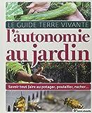 Le Guide Terre vivante de l'autonomie au jardin : Savoir tout faire au potager, poulailler, rucher...