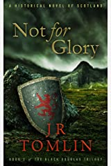 Not For Glory: A Historical Novel of Scotland (The Black Douglas Trilogy Book 3) Kindle Edition