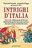 Intrighi d'Italia: Dalla morte di Cavour alla Grande guerra: le trame nascoste che non ci sono sui libri di storia (Saggi)
