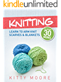 Knitting (4th Edition): Learn To Arm Knit Scarves & Blankets In Under 30 Minutes!