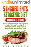 5 Ingredients Ketogenic Diet Cookbook: Quick & Easy Ketogenic Recipes Using 5 Ingredients Only To Burn Those Belly Fats In 4 Weeks And Achieve The Body Figure You Always Wanted