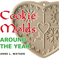 Cookie Molds Around the Year: An Almanac of Molds, Cookies, and Other Treats for Christmas, New Year's, Valentine's Day…