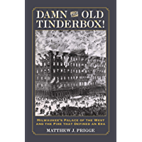 Damn the Old Tinderbox!: Milwaukee's Palace of the West and the Fire that Defined an Era