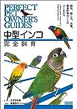 中型インコ完全飼育:飼育、接し方、品種、健康管理のことがよくわかる (コガネメキシコ、オキナインコ、ウロコメキシコインコ 他) (Perfect Pet Owner's Guides)