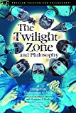 The Twilight Zone and Philosophy: A Dangerous Dimension to Visit (Popular Culture and Philosophy)
