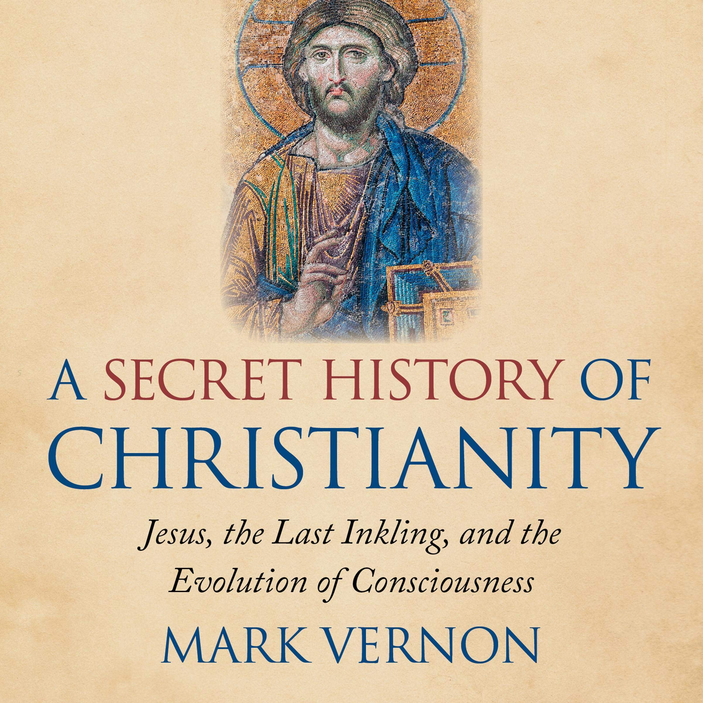 A Secret History Of Christianity  Jesus The Last Inkling And The Evolution Of Consciousness