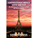 Conversational French Quick and Easy: The Most Innovative and Revolutionary Technique to Learn the French Language. For Begin