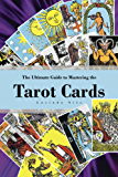 The Ultimate Guide to Mastering the Tarot Cards: An In-depth Beginners Guide to Discovering the Secrets and Mysteries Behind the Cards, Spreads and Meanings ... (Understanding the Art of the Tarot Cards)