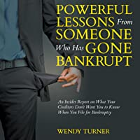 Powerful Lessons From Someone Who Has Gone Bankrupt: An Insider Report on What Your Creditors Don't Want You to Know When You File for Bankruptcy