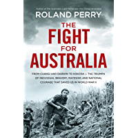 The Fight for Australia: From Changi and Darwin to Kokoda - the triumph of individual bravery, mateship, and national courage that saved us in World War ll