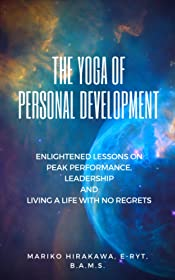 The Yoga of Personal Development: Enlightened Lessons on Peak Performance, Leadership and Living A Life of No Regrets