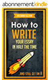 How to Write Your Essay In Half the Time: ...And Still Get an A (English Edition)