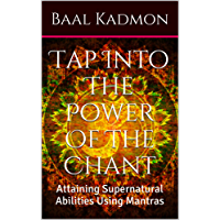 Tap Into The Power Of The Chant: Attaining Supernatural Abilities Using Mantras (Supernatural Attainments Series Book 1) (English Edition)