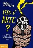 Isso é arte?: 150 anos de arte moderna do impressionismo até hoje