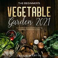 The Beginner's Vegetable Garden 2020: The Complete Beginners Guide to Vegetable Gardening in 2020