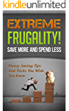 Extreme Frugality! Save More And Spend Less: Money Saving Tips And Tricks You Wish You Knew ((Frugal Living, Frugal Tips) Book 1)