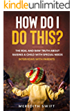 How Do I Do This?: The Real and Raw Truth About Raising a Child with Special Needs - Interviews With Parents
