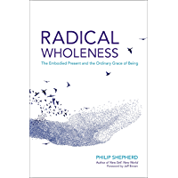 Radical Wholeness: The Embodied Present and the Ordinary Grace of Being (English Edition)
