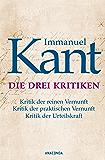 Immanuel Kant: Die drei Kritiken - Kritik der reinen Vernunft. Kritik der praktischen Vernunft. Kritik der Urteilskraft