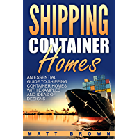 Shipping Container Homes: An Essential Guide to Shipping Container Homes with Examples and Ideas of Designs (Shipping Container Home Plans, Tiny Houses Book 1) (English Edition)