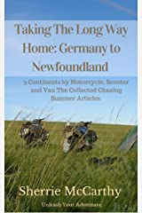 Taking The Long Way Home: Germany to Newfoundland: 3 Continents by Motorcycle, Scooter and Van Collected Chasing Summer Articles Kindle Edition
