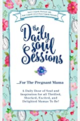 The Daily Soul Sessions For The Pregnant Mama: A Daily Dose of Soul and Inspiration for all Thrilled, Shocked, Excited, and Delighted Mamas To Be! Kindle Edition