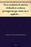 Nova academia de pintura dedicada às senhoras portuguezas que amão ou se applicão ao estudo das Bellas Artes