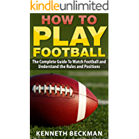 Football: How To Play Football: The Complete Guide To Watch Football and Understand the Rules and Positions (American Football, NFL, College Football, ... Fantasy Football Book 1) (English Edition)