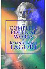 The Complete Poetical Works of Rabindranath Tagore: Gitanjali, The Gardener, Fruit-Gathering, The Crescent Moon, Stray Birds, Lover's Gift and Crossing, ... Golden Bengal, With Author's Autobiography Kindle Edition