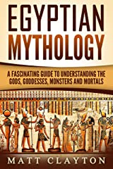 Egyptian Mythology: A Fascinating Guide to Understanding the Gods, Goddesses, Monsters, and Mortals (Greek Mythology - Norse Mythology - Egyptian Mythology Book 3) Kindle Edition