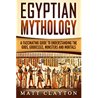 Egyptian Mythology: A Fascinating Guide to Understanding the Gods, Goddesses, Monsters, and Mortals (Greek Mythology…