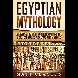 Egyptian Mythology: A Fascinating Guide to Understanding the Gods, Goddesses, Monsters, and Mortals (Greek Mythology…