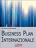Business Plan Internazionale. Come Redigere un Piano Strategico per Portare l'Azienda sui Mercati Esteri. (Ebook Italiano - Anteprima Gratis): Come Redigere ... per Portare l'Azienda sui Mercati Esteri