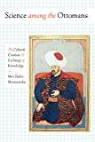 Science among the Ottomans: The Cultural Creation and Exchange of Knowledge