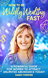 How To Be Wildly Wealthy FAST: A Powerful Guide For Women To Attract Unlimited Abundance Today!