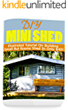 DIY Mini Shed: Illustrated Tutorial On Building Small But Roomy Shed In Only $40!: (Shed Plan Book, How To Build A Shed)  (Plans For Building A Shed, Woodworking Project Plans Book 1)