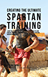 Creating the Ultimate Spartan Training: Learn the Secrets and Tricks Used by the Best Athletes and Coaches to Improve Your Conditioning, Athleticism, Nutrition, and Mental Toughness