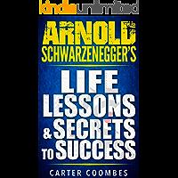 Arnold Schwarzenegger: Arnold Schwarzenegger's Life Lessons & Secrets to Success (Entrepreneur, Visionary, Success Principles, Law Of Attraction, Business Books, Influence, Entrepreneurship)