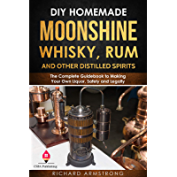 DIY Homemade Moonshine, Whisky, Rum, and Other Distilled Spirits: The Complete Guidebook to Making Your Own Liquor, Safely and Legally (English Edition)