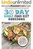 30-Day Whole Food Diet Cookbook: 100 Delicious, Budget-Friendly, and Easy to Make Whole 30 Recipes (Step-by-Step Whole…