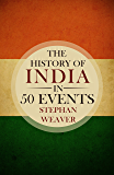 The History of India in 50 Events: (Indian History - Akbar the Great - East India Company - Taj Mahal - Mahatma Gandhi) (Timeline History in 50 Events Book 4) (English Edition)